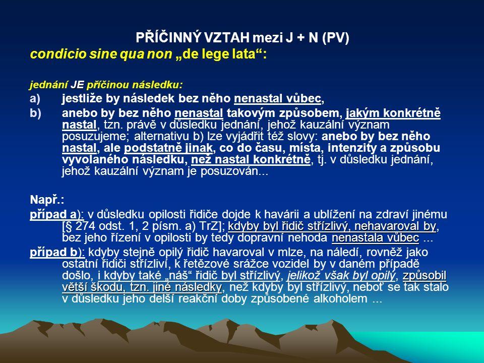 """PŘÍČINNÝ VZTAH mezi J + N (PV) condicio sine qua non """"de lege lata"""": JE jednání JE příčinou následku: a)jestliže by následek bez něho nenastal vůbec,"""
