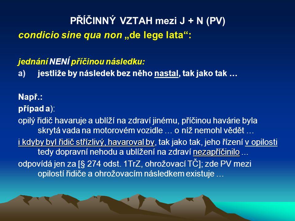 """PŘÍČINNÝ VZTAH mezi J + N (PV) condicio sine qua non """"de lege lata"""": jednání NENÍ příčinou následku: a)jestliže by následek bez něho nastal, tak jako"""