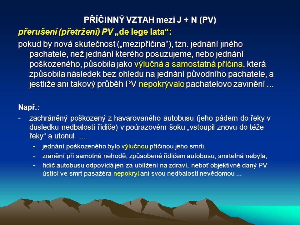 """PŘÍČINNÝ VZTAH mezi J + N (PV) přerušení (přetržení) PV """"de lege lata"""": pokud by nová skutečnost (""""mezipříčina""""), tzn. jednání jiného pachatele, než j"""