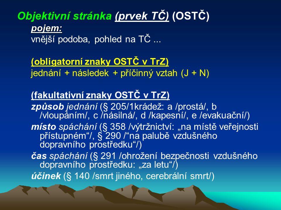 Objektivní stránka (prvek TČ) (OSTČ)pojem: vnější podoba, pohled na TČ... (obligatorní znaky OSTČ v TrZ) jednání + následek + příčinný vztah (J + N) (