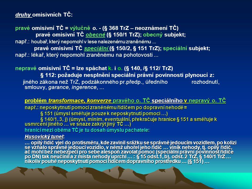 druhy omisivních TČ: pravé omisivní TČ = výlučně o. - (§ 368 TrZ – neoznámení TČ) pravé omisivní TČ obecné (§ 150/1 TrZ); obecný subjekt; např.: houba