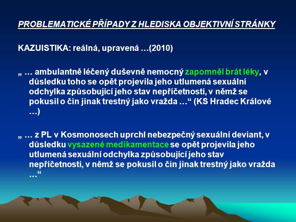 """PROBLEMATICKÉ PŘÍPADY Z HLEDISKA OBJEKTIVNÍ STRÁNKY KAZUISTIKA: reálná, upravená …(2010) """" … ambulantně léčený duševně nemocný zapomněl brát léky, v d"""