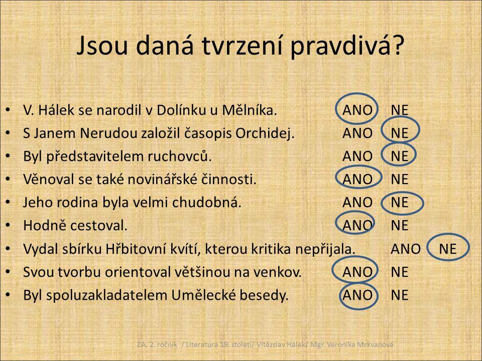 Jsou daná tvrzení pravdivá? V. Hálek se narodil v Dolínku u Mělníka.ANONE S Janem Nerudou založil časopis Orchidej.ANONE Byl představitelem ruchovců.A