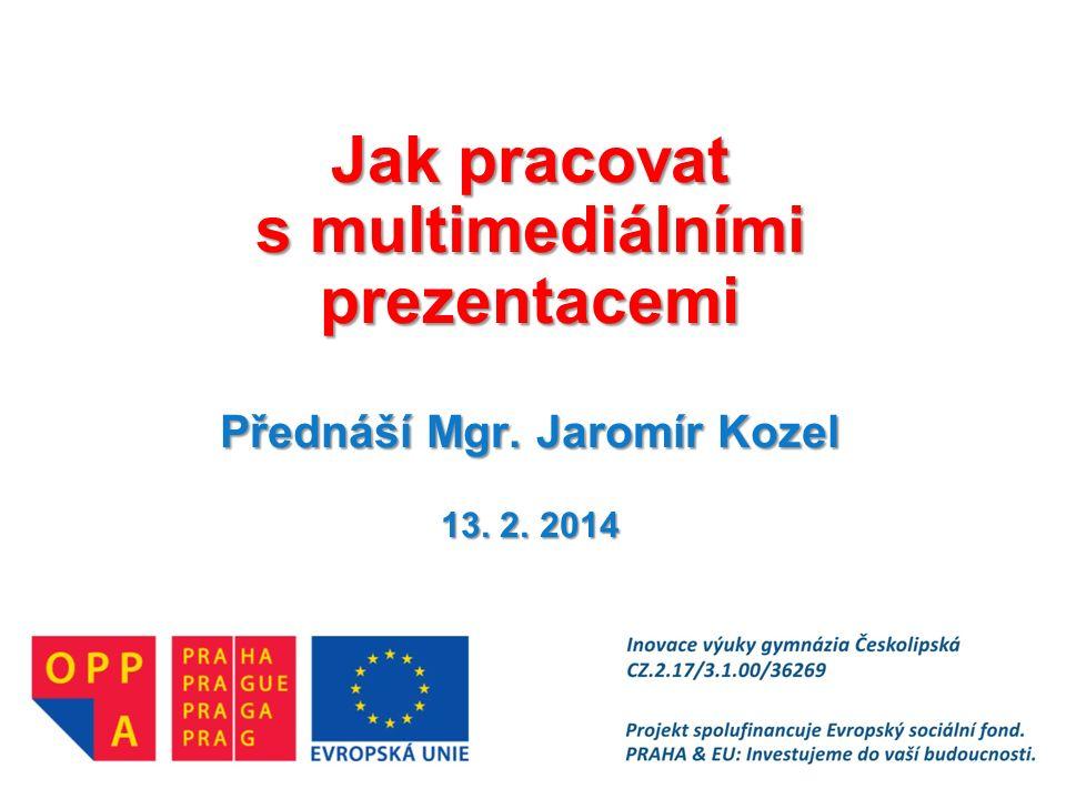Jak pracovat s multimediálními prezentacemi Přednáší Mgr. Jaromír Kozel 13. 2. 2014