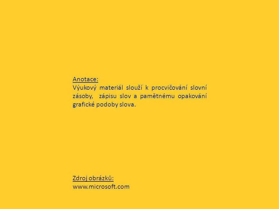Anotace: Výukový materiál slouží k procvičování slovní zásoby, zápisu slov a pamětnému opakování grafické podoby slova. Zdroj obrázků: www.microsoft.c