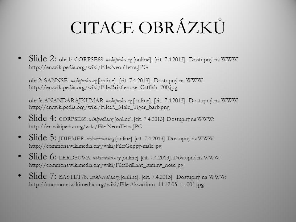 CITACE OBRÁZKŮ Slide 2: obr.1: CORPSE89. wikipedia.cz [online]. [cit. 7.4.2013]. Dostupný na WWW: http://en.wikipedia.org/wiki/File:NeonTetra.JPG obr.