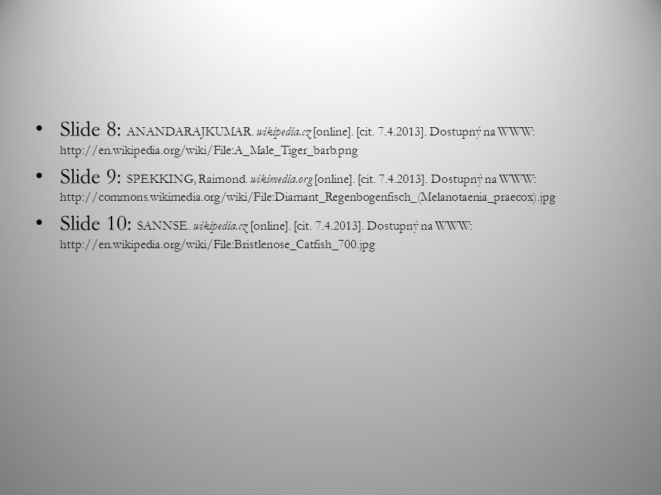 Slide 8: ANANDARAJKUMAR. wikipedia.cz [online]. [cit. 7.4.2013]. Dostupný na WWW: http://en.wikipedia.org/wiki/File:A_Male_Tiger_barb.png Slide 9: SPE