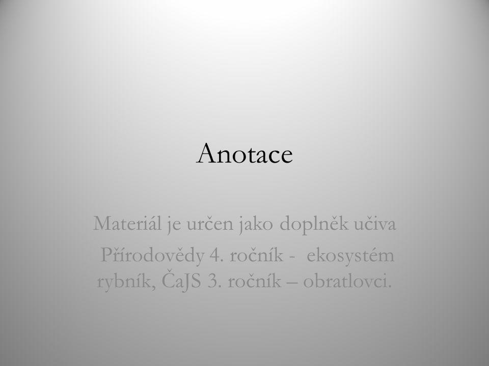 Anotace Materiál je určen jako doplněk učiva Přírodovědy 4. ročník - ekosystém rybník, ČaJS 3. ročník – obratlovci.