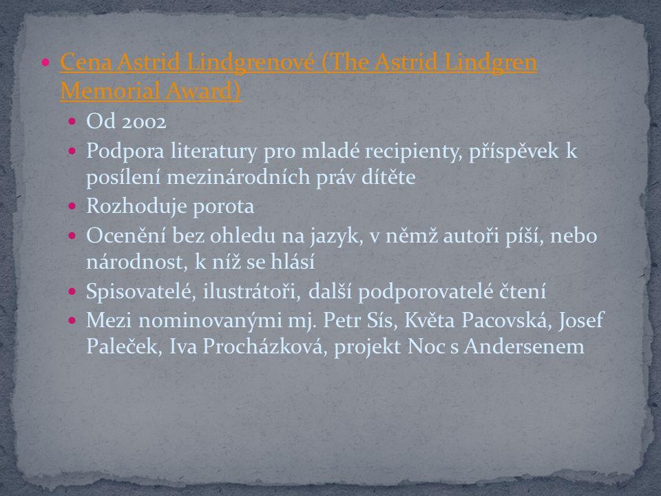 Cena Astrid Lindgrenové (The Astrid Lindgren Memorial Award) Cena Astrid Lindgrenové (The Astrid Lindgren Memorial Award) Od 2002 Podpora literatury pro mladé recipienty, příspěvek k posílení mezinárodních práv dítěte Rozhoduje porota Ocenění bez ohledu na jazyk, v němž autoři píší, nebo národnost, k níž se hlásí Spisovatelé, ilustrátoři, další podporovatelé čtení Mezi nominovanými mj.