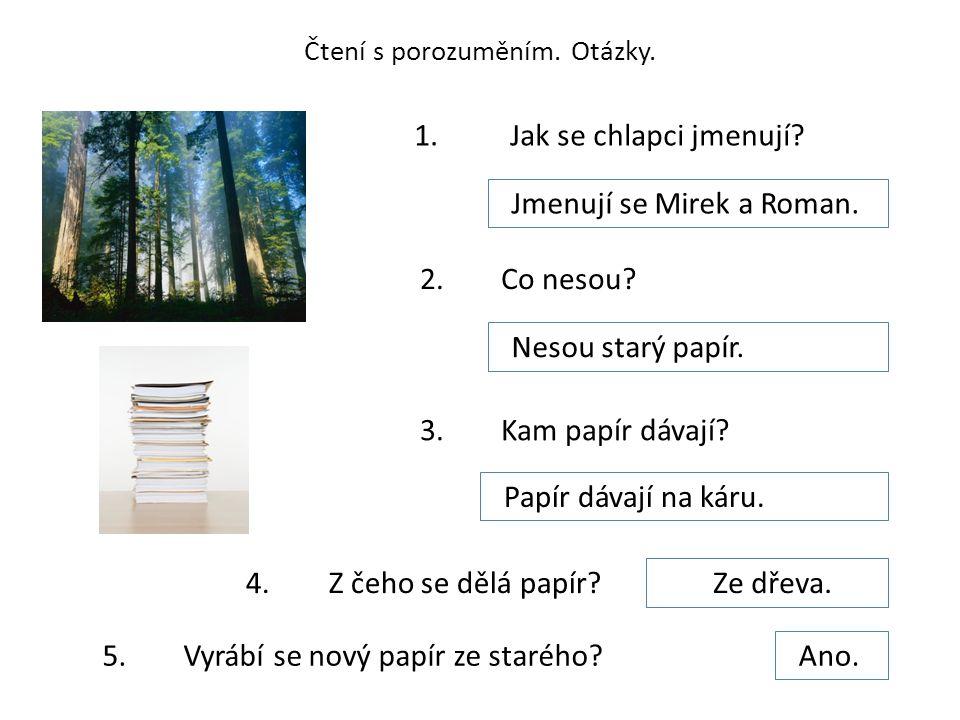 Čtení s porozuměním. Otázky. 1. Jak se chlapci jmenují? Jmenují se Mirek a Roman. 2. Co nesou? Nesou starý papír. 3. Kam papír dávají? Papír dávají na
