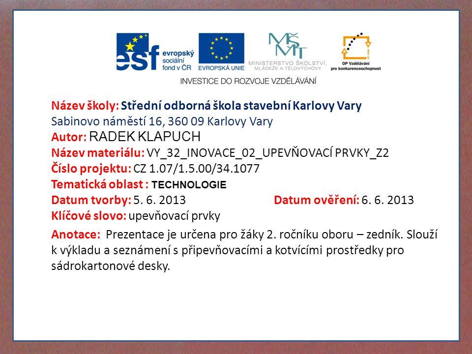Název školy: Střední odborná škola stavební Karlovy Vary Sabinovo náměstí 16, 360 09 Karlovy Vary Autor: RADEK KLAPUCH Název materiálu: VY_32_INOVACE_02_UPEVŇOVACÍ PRVKY_Z2 Číslo projektu: CZ 1.07/1.5.00/34.1077 Tematická oblast : TECHNOLOGIE Datum tvorby: 5.