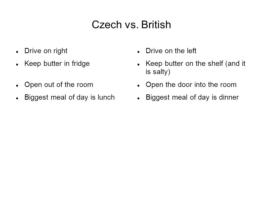 Czech vs. British Drive on right Keep butter in fridge Open out of the room Biggest meal of day is lunch Drive on the left Keep butter on the shelf (a