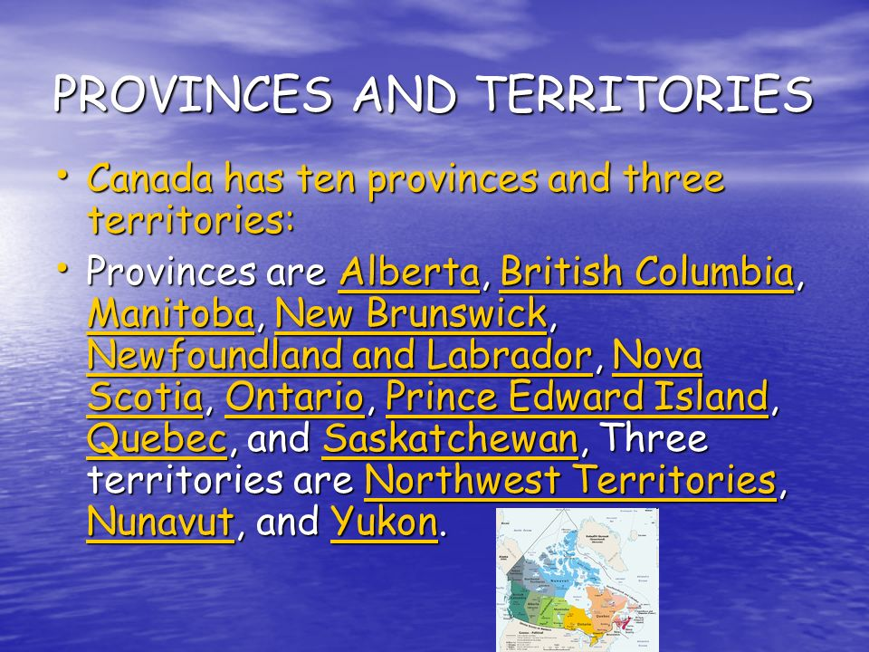 PROVINCES AND TERRITORIES Canada has ten provinces and three territories: Canada has ten provinces and three territories: Provinces are Alberta, British Columbia, Manitoba, New Brunswick, Newfoundland and Labrador, Nova Scotia, Ontario, Prince Edward Island, Quebec, and Saskatchewan, Three territories are Northwest Territories, Nunavut, and Yukon.