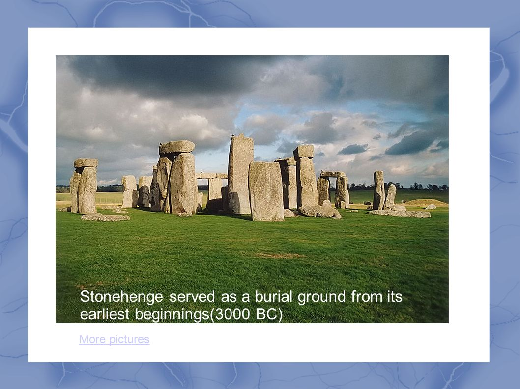 Stonehenge served as a burial ground from its earliest beginnings(3000 BC) More pictures