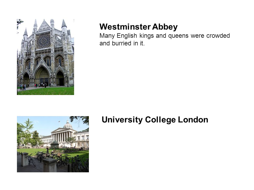 Westminster Abbey Many English kings and queens were crowded and burried in it. University College London
