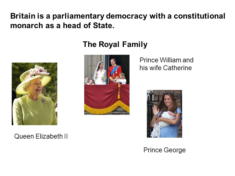 Britain is a parliamentary democracy with a constitutional monarch as a head of State. The Royal Family Queen Elizabeth II Prince William and his wife