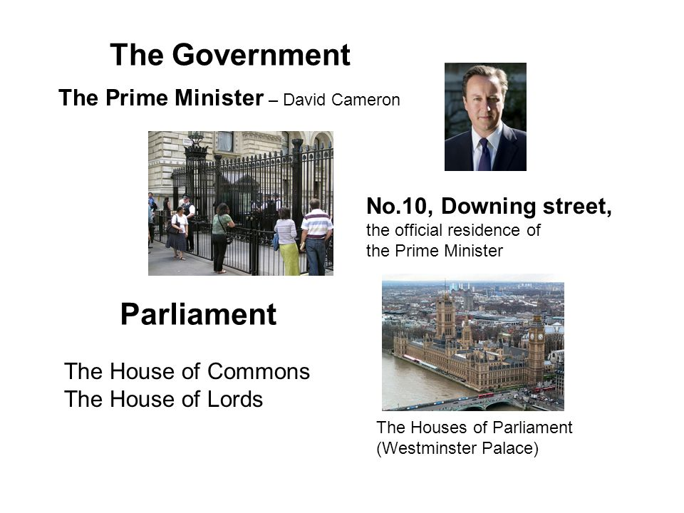 The Government The Prime Minister – David Cameron No.10, Downing street, the official residence of the Prime Minister Parliament The House of Commons