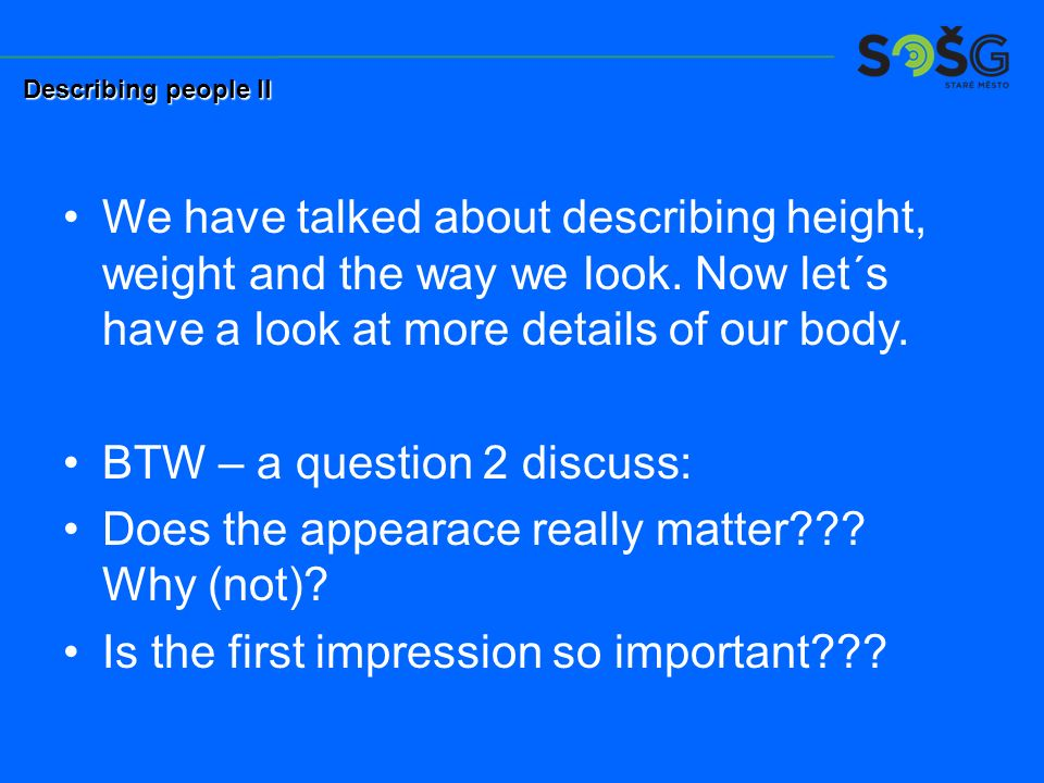We have talked about describing height, weight and the way we look. Now let´s have a look at more details of our body. BTW – a question 2 discuss: Doe