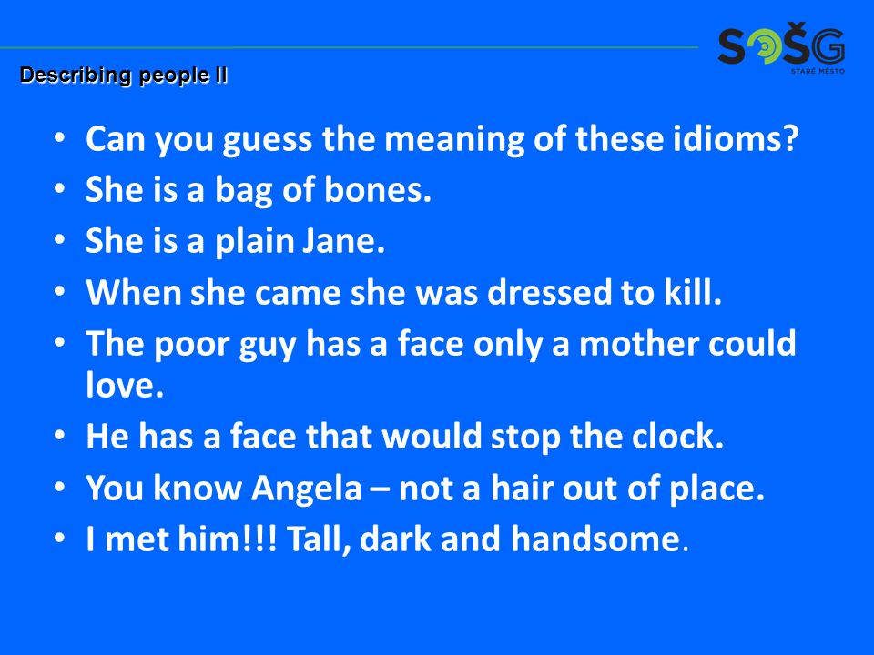 Can you guess the meaning of these idioms? She is a bag of bones. She is a plain Jane. When she came she was dressed to kill. The poor guy has a face