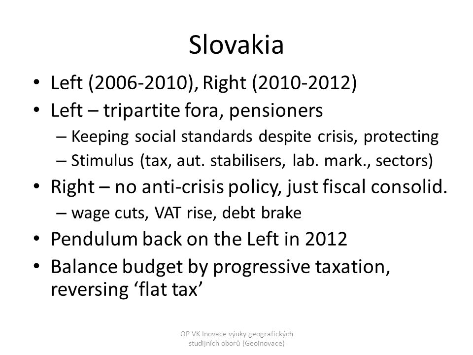Slovakia Left (2006-2010), Right (2010-2012) Left – tripartite fora, pensioners – Keeping social standards despite crisis, protecting – Stimulus (tax, aut.