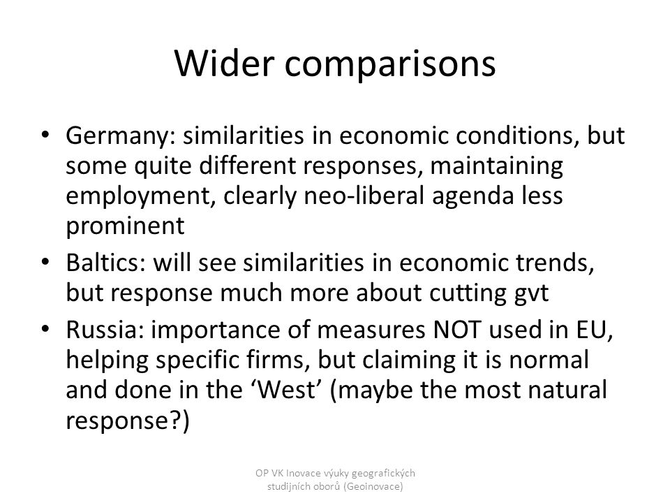 Wider comparisons Germany: similarities in economic conditions, but some quite different responses, maintaining employment, clearly neo-liberal agenda less prominent Baltics: will see similarities in economic trends, but response much more about cutting gvt Russia: importance of measures NOT used in EU, helping specific firms, but claiming it is normal and done in the 'West' (maybe the most natural response ) OP VK Inovace výuky geografických studijních oborů (Geoinovace)