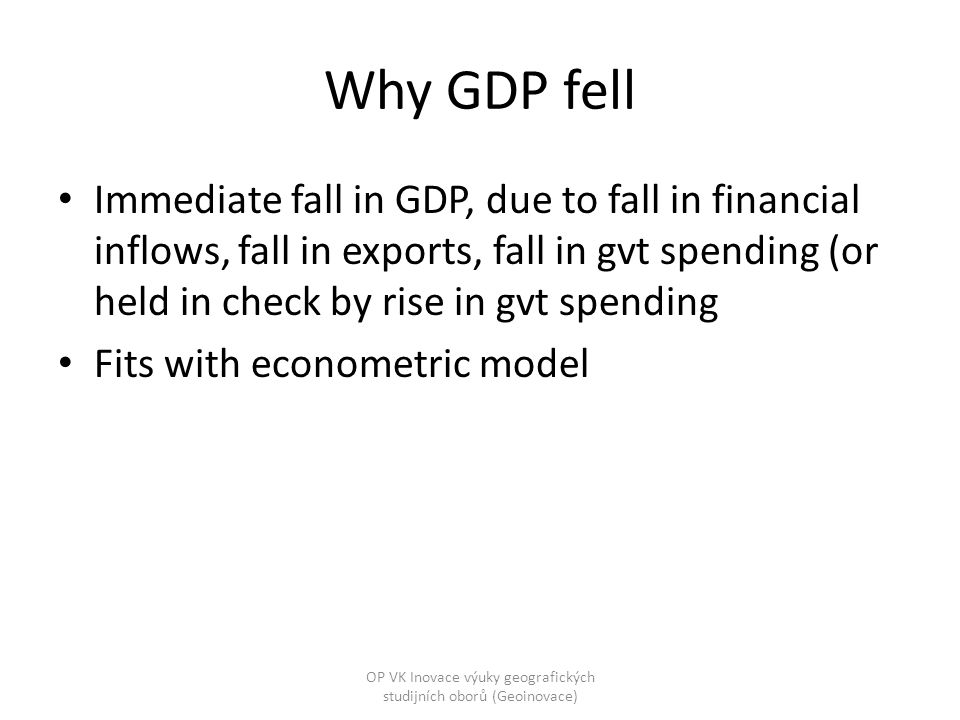 Why GDP fell Immediate fall in GDP, due to fall in financial inflows, fall in exports, fall in gvt spending (or held in check by rise in gvt spending