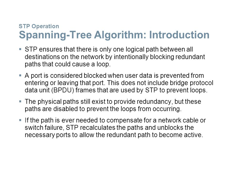 STP Operation Spanning-Tree Algorithm: Introduction  STP ensures that there is only one logical path between all destinations on the network by inten