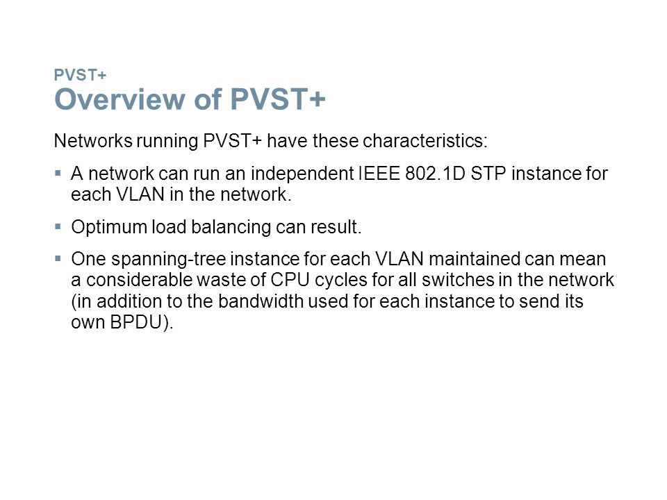 PVST+ Overview of PVST+ Networks running PVST+ have these characteristics:  A network can run an independent IEEE 802.1D STP instance for each VLAN i