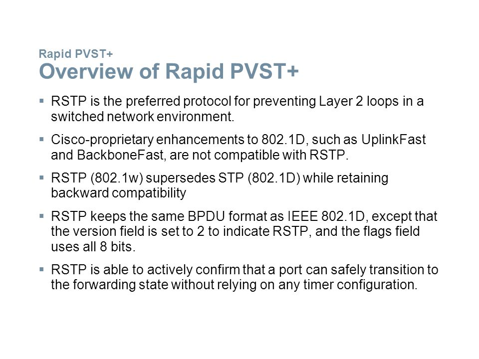Rapid PVST+ Overview of Rapid PVST+  RSTP is the preferred protocol for preventing Layer 2 loops in a switched network environment.  Cisco-proprieta