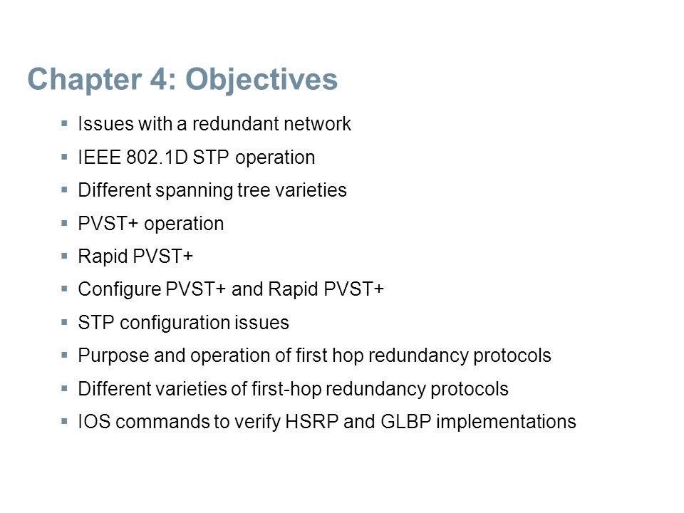 Chapter 4: Objectives  Issues with a redundant network  IEEE 802.1D STP operation  Different spanning tree varieties  PVST+ operation  Rapid PVST+  Configure PVST+ and Rapid PVST+  STP configuration issues  Purpose and operation of first hop redundancy protocols  Different varieties of first-hop redundancy protocols  IOS commands to verify HSRP and GLBP implementations