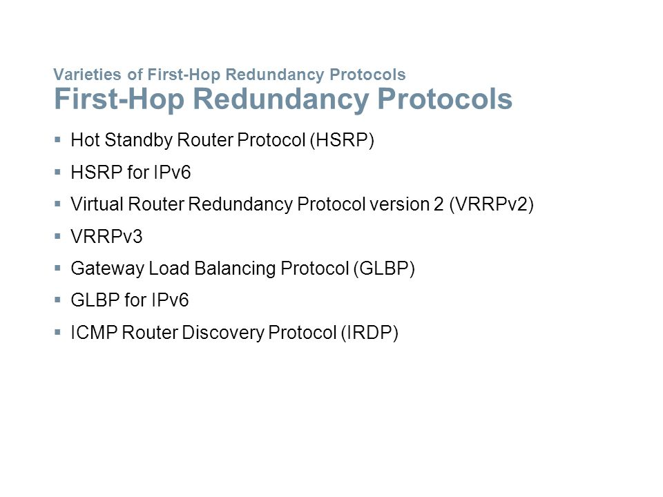 Varieties of First-Hop Redundancy Protocols First-Hop Redundancy Protocols  Hot Standby Router Protocol (HSRP)  HSRP for IPv6  Virtual Router Redun