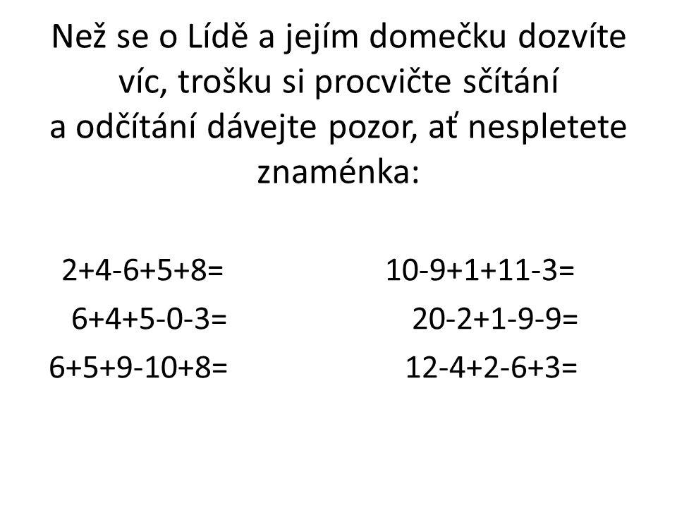 Než se o Lídě a jejím domečku dozvíte víc, trošku si procvičte sčítání a odčítání dávejte pozor, ať nespletete znaménka: 2+4-6+5+8= 10-9+1+11-3= 6+4+5-0-3= 20-2+1-9-9= 6+5+9-10+8= 12-4+2-6+3=