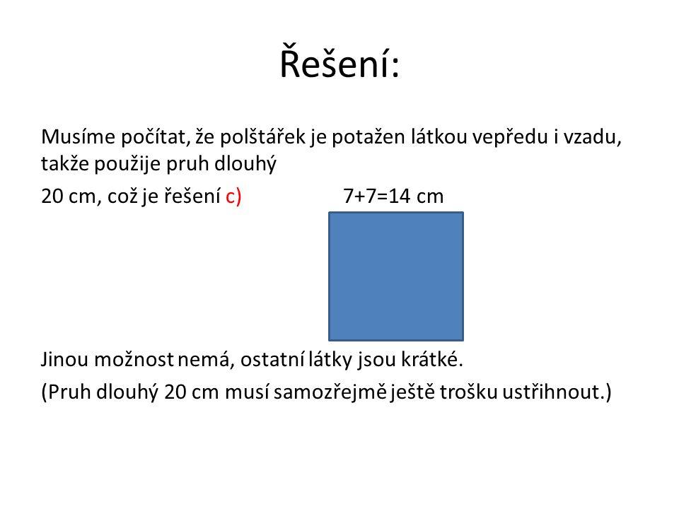 Řešení: Musíme počítat, že polštářek je potažen látkou vepředu i vzadu, takže použije pruh dlouhý 20 cm, což je řešení c) 7+7=14 cm Jinou možnost nemá, ostatní látky jsou krátké.
