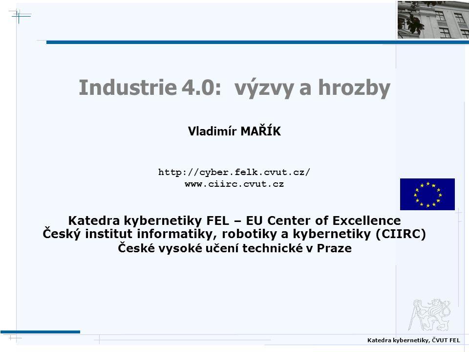 Katedra kybernetiky, ČVUT FEL Industrie 4.0: výzvy a hrozby Vladimír MAŘÍK http://cyber.felk.cvut.cz/ www.ciirc.cvut.cz Katedra kybernetiky FEL – EU C