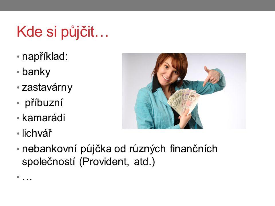 Kde si půjčit… například: banky zastavárny příbuzní kamarádi lichvář nebankovní půjčka od různých finančních společností (Provident, atd.) …