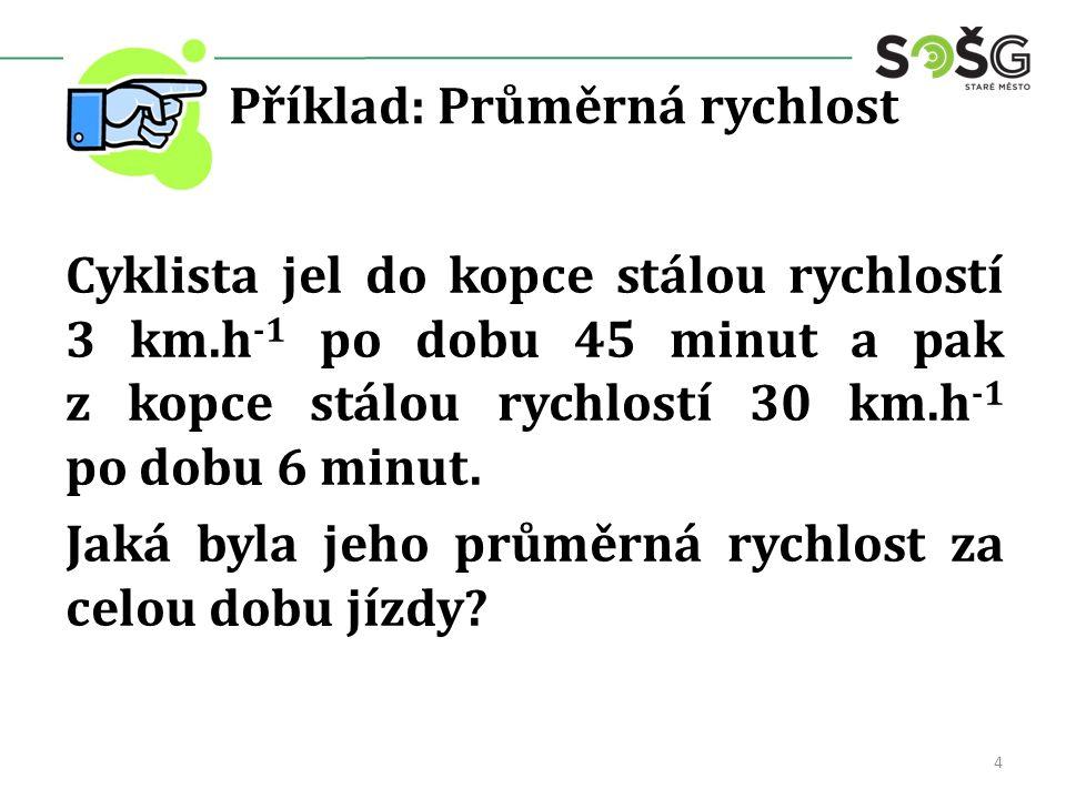 Příklad: Průměrná rychlost Cyklista jel do kopce stálou rychlostí 3 km.h -1 po dobu 45 minut a pak z kopce stálou rychlostí 30 km.h -1 po dobu 6 minut.