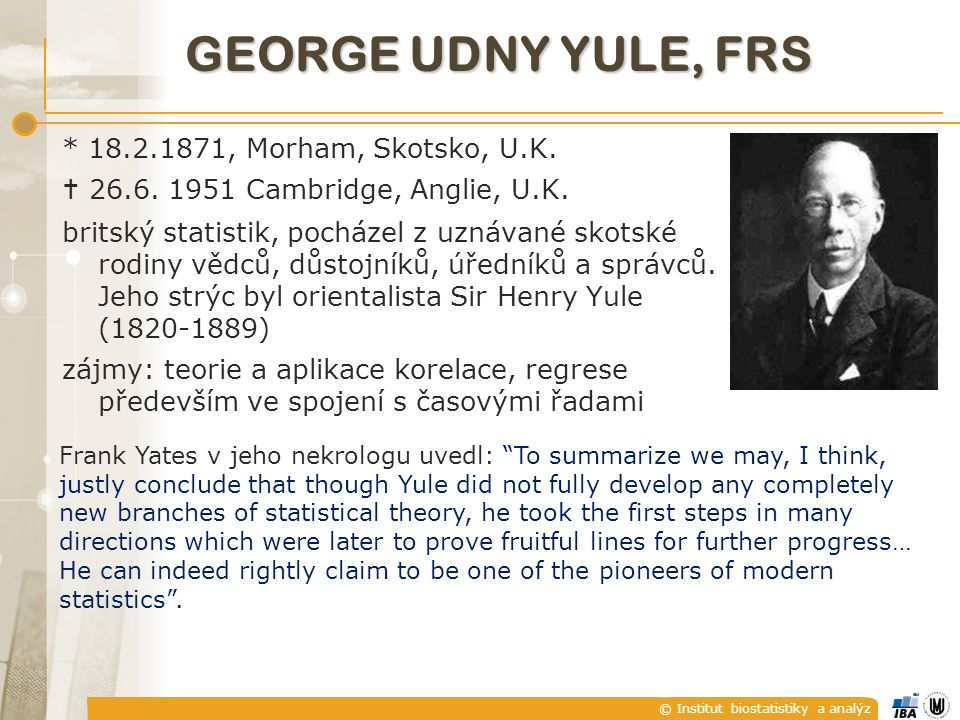 © Institut biostatistiky a analýz GEORGE UDNY YULE, FRS * 18.2.1871, Morham, Skotsko, U.K.