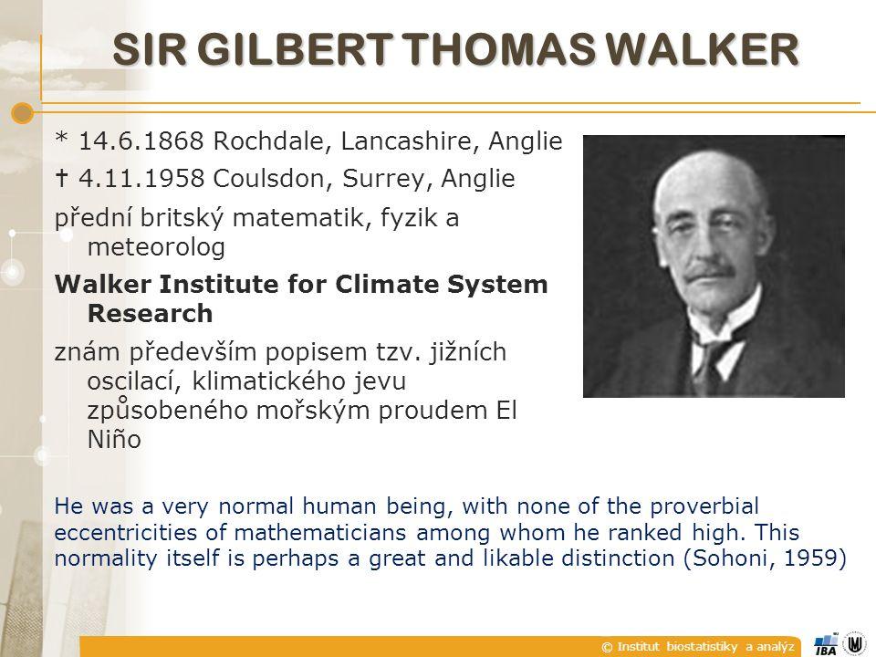 © Institut biostatistiky a analýz SIR GILBERT THOMAS WALKER * 14.6.1868 Rochdale, Lancashire, Anglie  4.11.1958 Coulsdon, Surrey, Anglie přední britský matematik, fyzik a meteorolog Walker Institute for Climate System Research znám především popisem tzv.