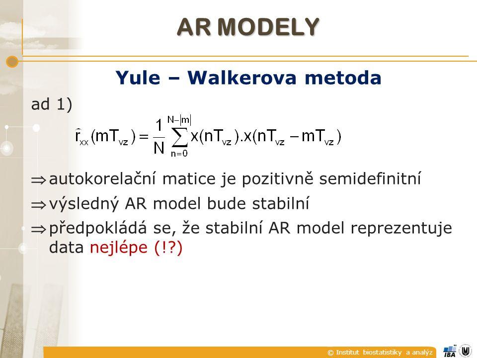 © Institut biostatistiky a analýz AR MODELY Yule – Walkerova metoda ad 1) autokorelační matice je pozitivně semidefinitní výsledný AR model bude stabilní předpokládá se, že stabilní AR model reprezentuje data nejlépe (! )