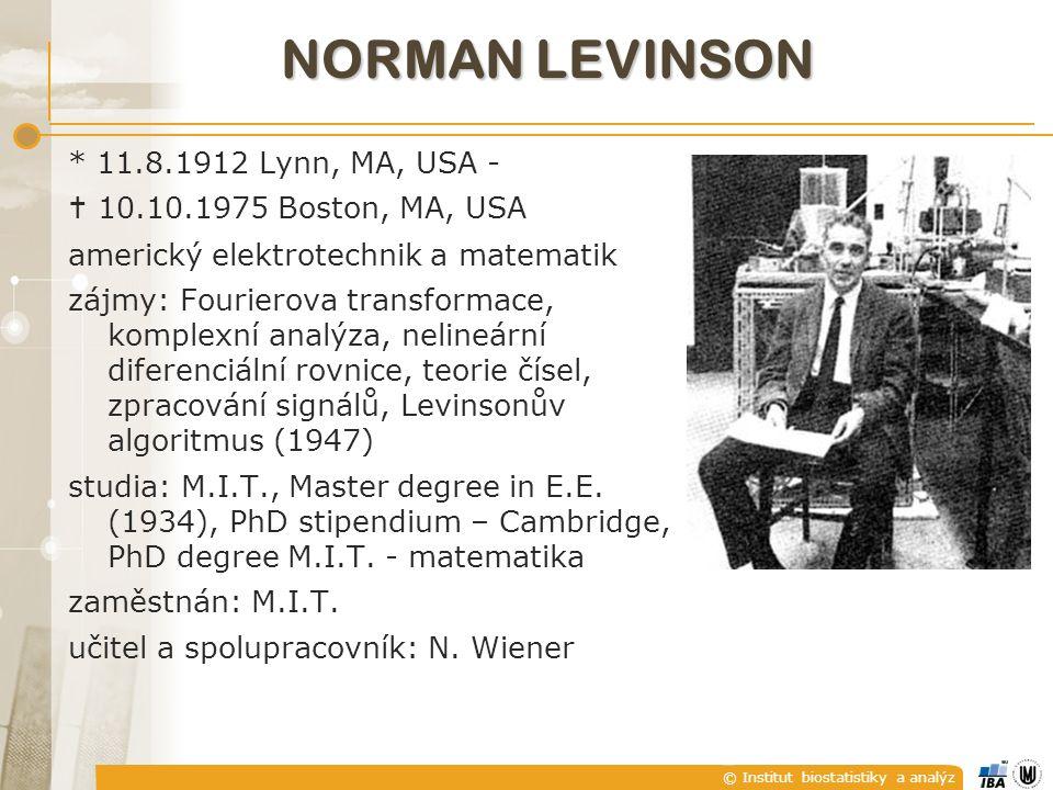 © Institut biostatistiky a analýz NORMAN LEVINSON * 11.8.1912 Lynn, MA, USA -  10.10.1975 Boston, MA, USA americký elektrotechnik a matematik zájmy: Fourierova transformace, komplexní analýza, nelineární diferenciální rovnice, teorie čísel, zpracování signálů, Levinsonův algoritmus (1947) studia: M.I.T., Master degree in E.E.