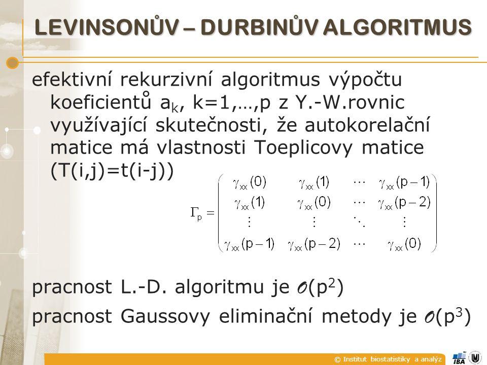 © Institut biostatistiky a analýz LEVINSON Ů V – DURBIN Ů V ALGORITMUS efektivní rekurzivní algoritmus výpočtu koeficientů a k, k=1,…,p z Y.-W.rovnic využívající skutečnosti, že autokorelační matice má vlastnosti Toeplicovy matice (T(i,j)=t(i-j)) pracnost L.-D.