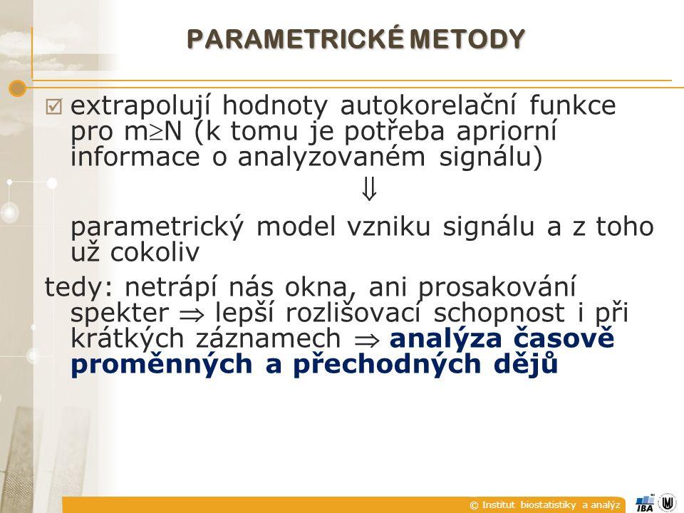 © Institut biostatistiky a analýz PARAMETRICKÉ METODY  extrapolují hodnoty autokorelační funkce pro mN (k tomu je potřeba apriorní informace o analyzovaném signálu)  parametrický model vzniku signálu a z toho už cokoliv tedy: netrápí nás okna, ani prosakování spekter  lepší rozlišovací schopnost i při krátkých záznamech  analýza časově proměnných a přechodných dějů