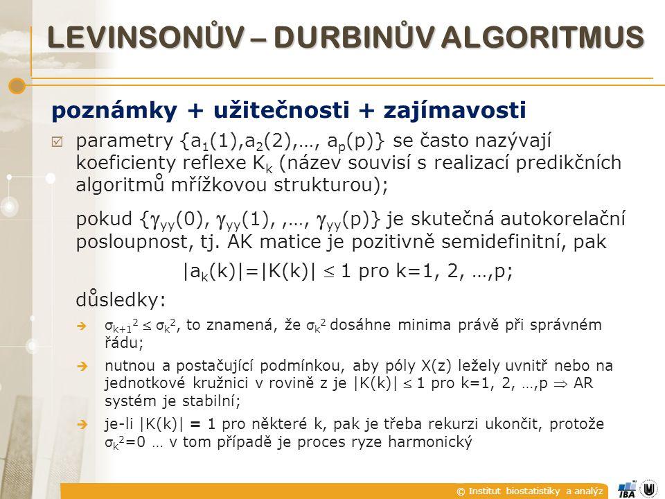© Institut biostatistiky a analýz poznámky + užitečnosti + zajímavosti  parametry {a 1 (1),a 2 (2),…, a p (p)} se často nazývají koeficienty reflexe K k (název souvisí s realizací predikčních algoritmů mřížkovou strukturou); pokud {  yy (0),  yy (1),,…,  yy (p)} je skutečná autokorelační posloupnost, tj.