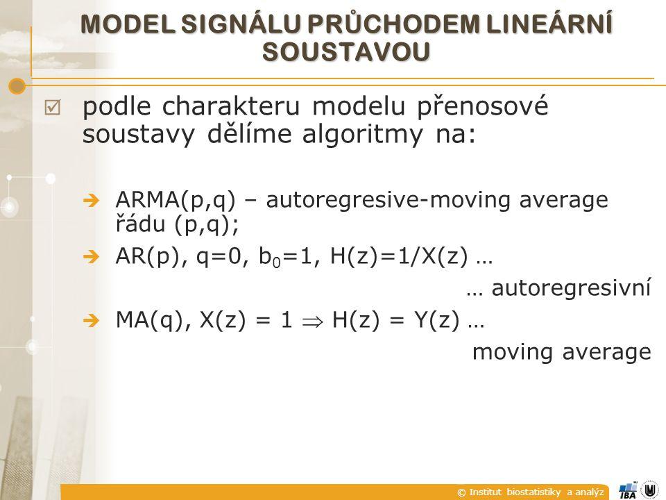 © Institut biostatistiky a analýz MODEL SIGNÁLU PR Ů CHODEM LINEÁRNÍ SOUSTAVOU  podle charakteru modelu přenosové soustavy dělíme algoritmy na:  ARMA(p,q) – autoregresive-moving average řádu (p,q);  AR(p), q=0, b 0 =1, H(z)=1/X(z) … … autoregresivní  MA(q), X(z) = 1  H(z) = Y(z) … moving average