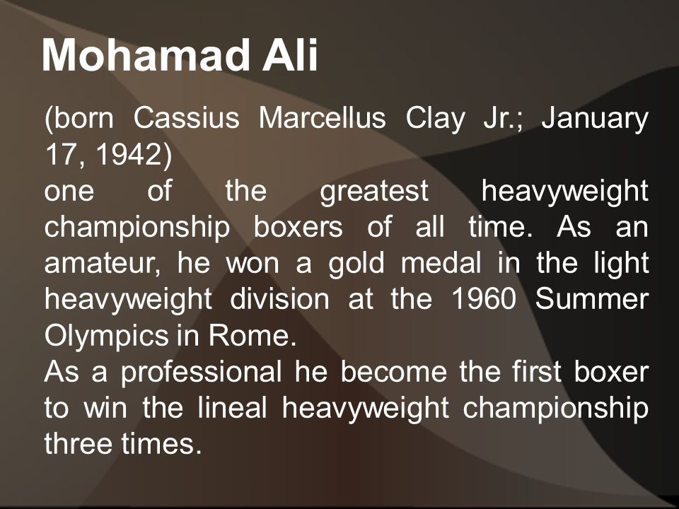 Mohamad Ali (born Cassius Marcellus Clay Jr.; January 17, 1942) one of the greatest heavyweight championship boxers of all time.