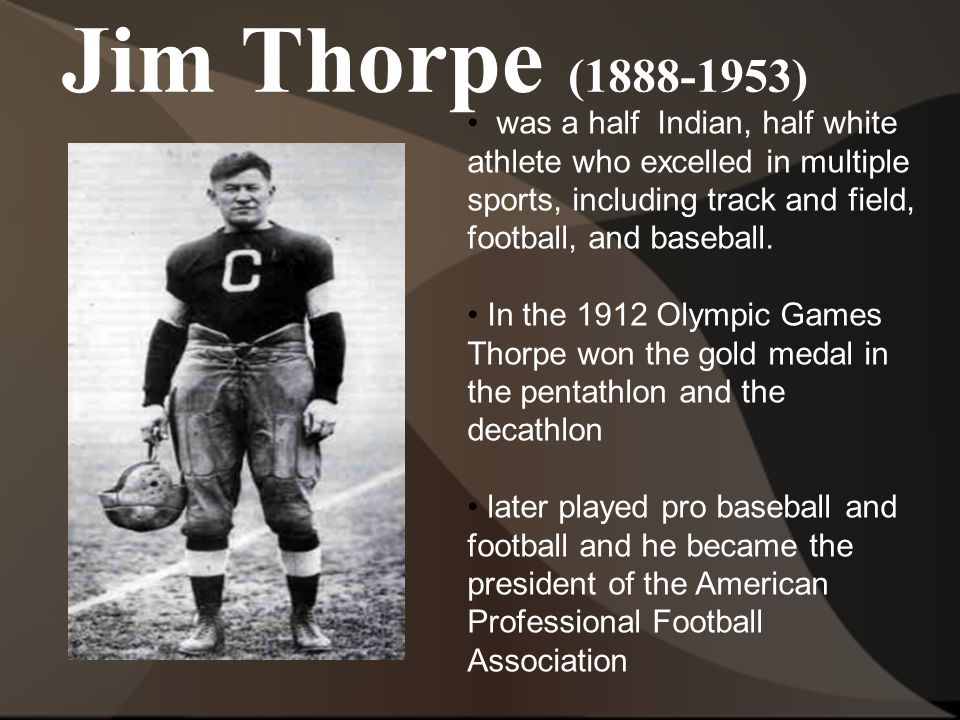 Jim Thorpe (1888-1953) was a half Indian, half white athlete who excelled in multiple sports, including track and field, football, and baseball.