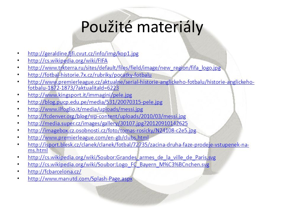 Použité materiály http://geraldine.fjfi.cvut.cz/info/img/kop1.jpg http://cs.wikipedia.org/wiki/FIFA http://www.trkterra.ru/sites/default/files/field/image/new_region/fifa_logo.jpg http://fotbal-historie.7x.cz/rubriky/pocatky-fotbalu http://www.premierleague.cz/aktualne/serial-historie-anglickeho-fotbalu/historie-anglickeho- fotbalu-1872-1873/ aktualitaId=6223 http://www.premierleague.cz/aktualne/serial-historie-anglickeho-fotbalu/historie-anglickeho- fotbalu-1872-1873/ aktualitaId=6223 http://www.kingsport.it/immagini/pele.jpg http://blog.pucp.edu.pe/media/531/20070315-pele.jpg http://www.ilfoglio.it/media/uploads/messi.jpg http://fcdenver.org/blog/wp-content/uploads/2010/03/messi.jpg http://media.super.cz/images/gallery/30107.jpg 20120910142625 http://imagebox.cz.osobnosti.cz/foto/tomas-rosicky/N24108-c2e5.jpg http://www.premierleague.com/en-gb/clubs.html http://isport.blesk.cz/clanek/clanek/fotbal/72735/zacina-druha-faze-prodeje-vstupenek-na- ms.html http://isport.blesk.cz/clanek/clanek/fotbal/72735/zacina-druha-faze-prodeje-vstupenek-na- ms.html http://cs.wikipedia.org/wiki/Soubor:Grandes_armes_de_la_ville_de_Paris.svg http://cs.wikipedia.org/wiki/Soubor:Logo_FC_Bayern_M%C3%BCnchen.svg http://fcbarcelona.cz/ http://www.manutd.com/Splash-Page.aspx