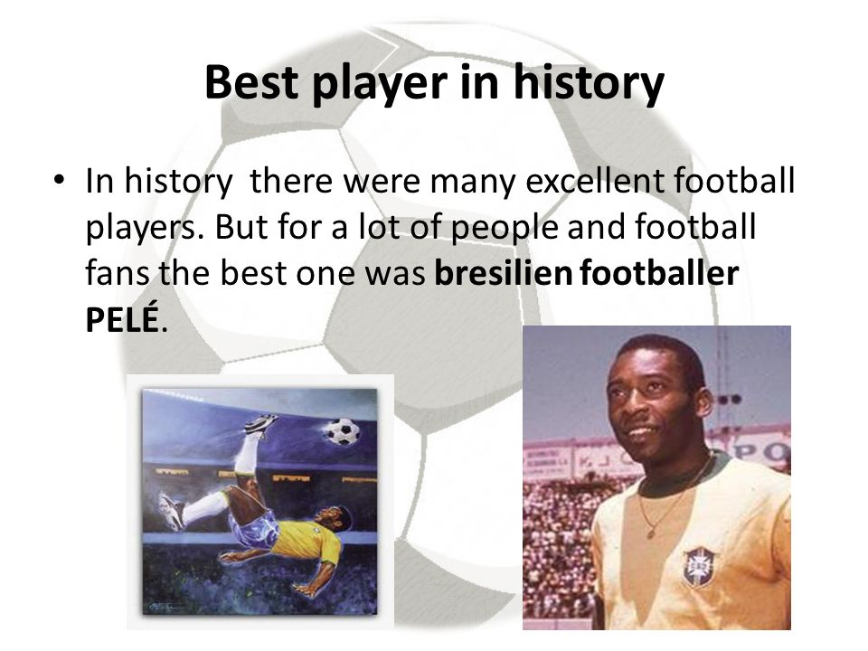 Best player in history In history there were many excellent football players.