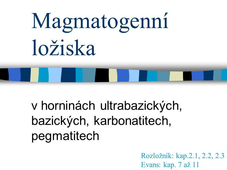 Magmatogenní ložiska v horninách ultrabazických, bazických, karbonatitech, pegmatitech Rozložník: kap.2.1, 2.2, 2.3 Evans: kap. 7 až 11