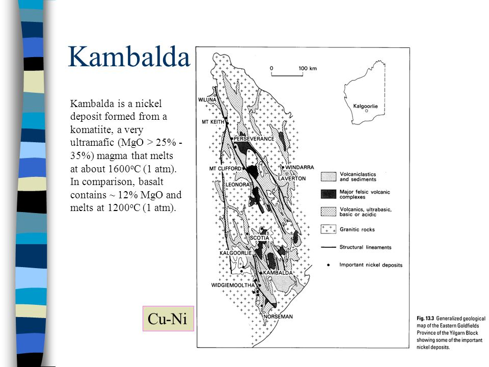 Kambalda Cu-Ni Kambalda is a nickel deposit formed from a komatiite, a very ultramafic (MgO > 25% - 35%) magma that melts at about 1600 o C (1 atm). I